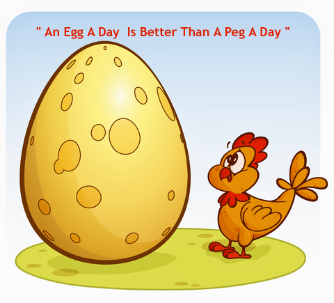 An Egg a Day Is Better Than A Peg A Day